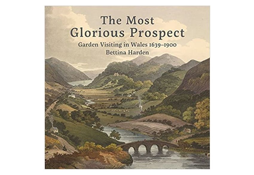 The Most Glorious Prospect, garden visiting in Wales 1639-1900, Bettina Harden